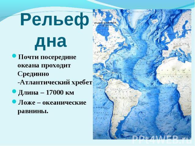 Почти посередине океана проходит Срединно -Атлантический хребет Длина – 17000 км Ложе – океанические равнины.