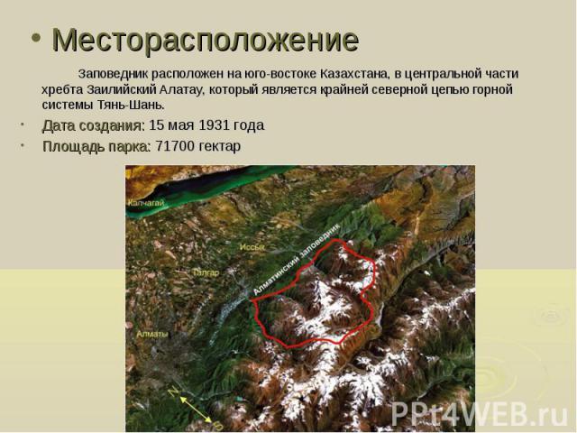 Заповедник расположен на юго-востоке Казахстана, в центральной части хребта Заилийский Алатау, который является крайней северной цепью горной системы Тянь-Шань. Заповедник расположен на юго-востоке Казахстана, в центральной части хребта Заилийский А…