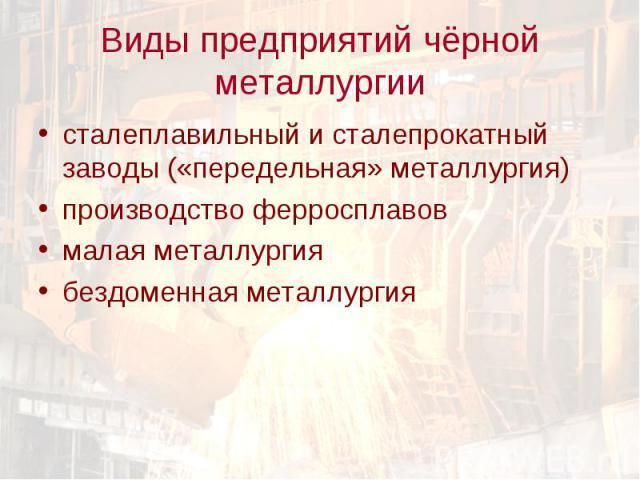сталеплавильный и сталепрокатный заводы («передельная» металлургия) сталеплавильный и сталепрокатный заводы («передельная» металлургия) производство ферросплавов малая металлургия бездоменная металлургия