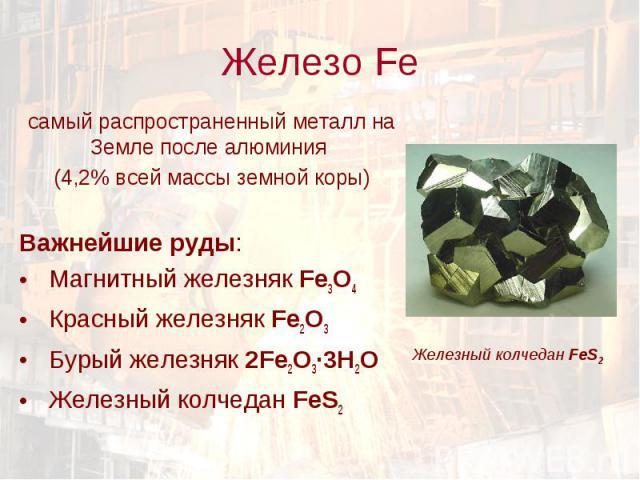 самый распространенный металл на Земле после алюминия самый распространенный металл на Земле после алюминия (4,2% всей массы земной коры) Важнейшие руды: Магнитный железняк Fe3O4 Красный железняк Fe2O3 Бурый железняк 2Fe2O3·3Н2О Железный колчедан FeS2