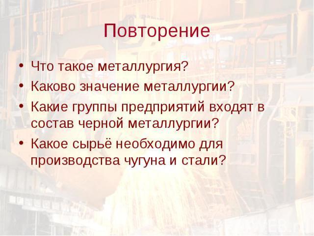 Что такое металлургия? Что такое металлургия? Каково значение металлургии? Какие группы предприятий входят в состав черной металлургии? Какое сырьё необходимо для производства чугуна и стали?