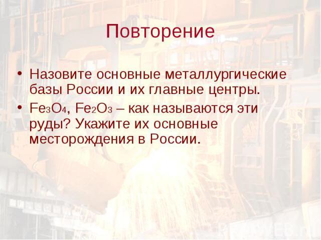 Назовите основные металлургические базы России и их главные центры. Назовите основные металлургические базы России и их главные центры. Fe3O4, Fe2O3 – как называются эти руды? Укажите их основные месторождения в России.
