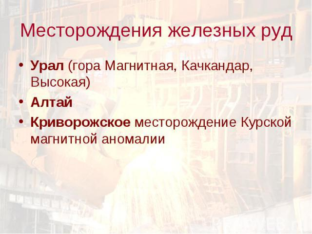 Урал (гора Магнитная, Качкандар, Высокая) Урал (гора Магнитная, Качкандар, Высокая) Алтай Криворожское месторождение Курской магнитной аномалии