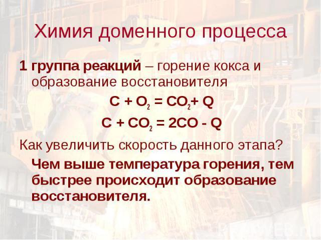 1 группа реакций – горение кокса и образование восстановителя 1 группа реакций – горение кокса и образование восстановителя C + O2 = CO2+ Q C + CO2 = 2CO - Q Как увеличить скорость данного этапа? Чем выше температура горения, тем быстрее происходит …