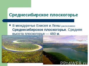 В междуречье Енисея и Лены расположено Среднесибирское плоскогорье. Средняя высо