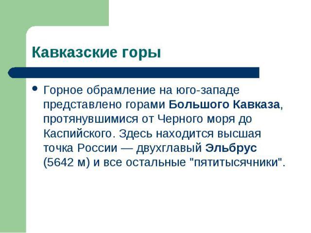 """Горное обрамление на юго-западе представлено горами Большого Кавказа, протянувшимися от Черного моря до Каспийского. Здесь находится высшая точка России — двухглавый Эльбрус (5642 м) и все остальные """"пятитысячники"""". Горное обрамление на юг…"""