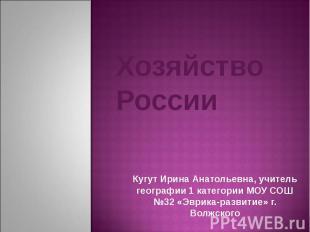 Хозяйство России Кугут Ирина Анатольевна, учитель географии 1 категории МОУ СОШ