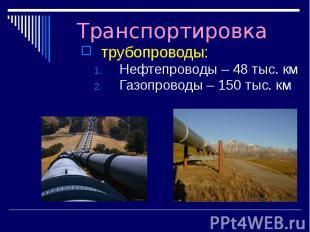 Транспортировка трубопроводы: Нефтепроводы – 48 тыс. км Газопроводы – 150 тыс. к