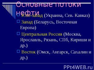 Основные потоки нефти Юго-запад (Украина, Сев. Кавказ) Запад (Беларусь, Восточна