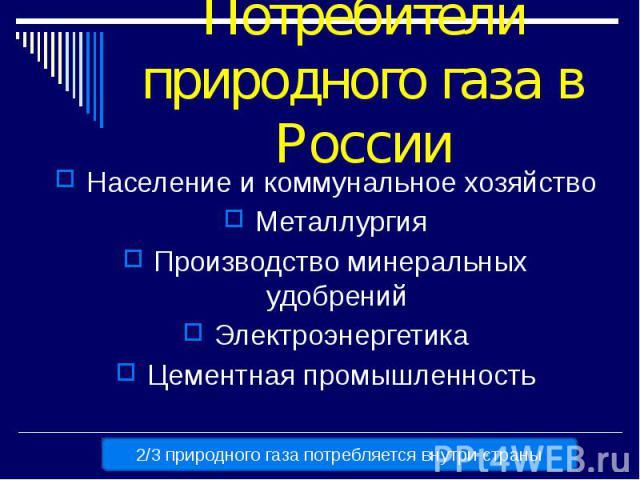 Потребители природного газа в России Население и коммунальное хозяйство Металлургия Производство минеральных удобрений Электроэнергетика Цементная промышленность