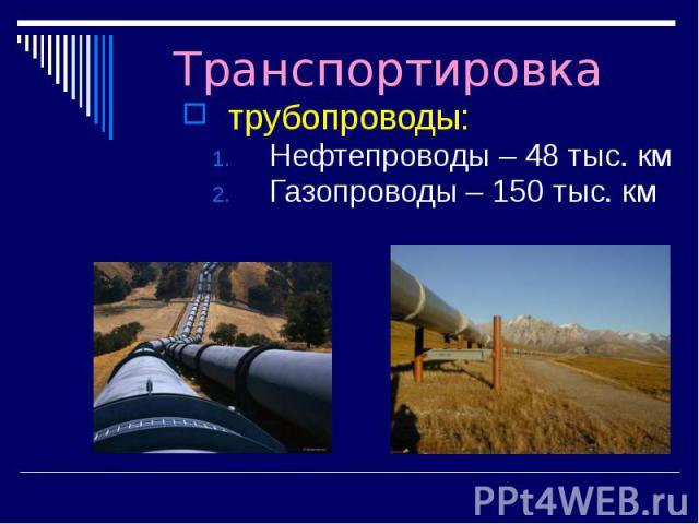 Транспортировка трубопроводы: Нефтепроводы – 48 тыс. км Газопроводы – 150 тыс. км