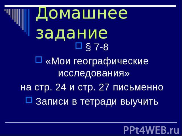 Домашнее задание § 7-8 «Мои географические исследования» на стр. 24 и стр. 27 письменно Записи в тетради выучить