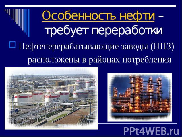 Особенность нефти – требует переработки Нефтеперерабатывающие заводы (НПЗ) расположены в районах потребления