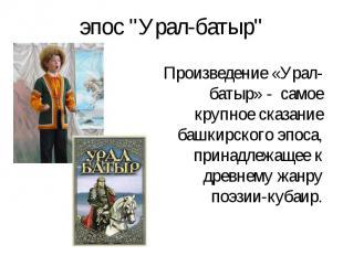 Произведение «Урал-батыр» - самое крупное сказание башкирского эпоса, принадлежа