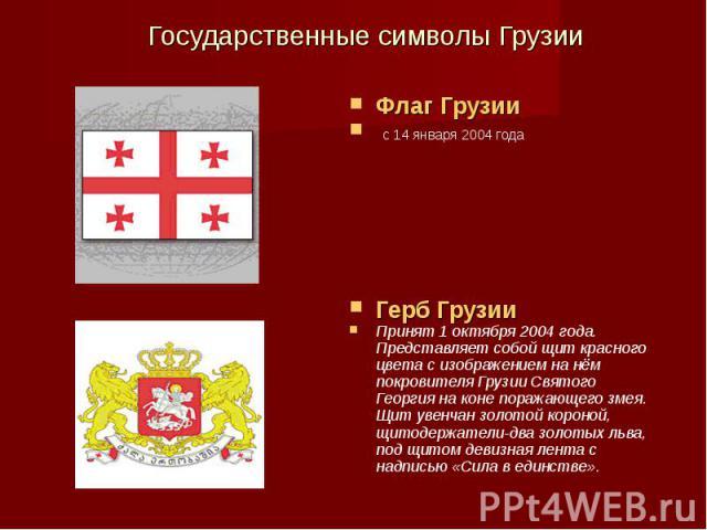 Флаг Грузии с 14 января 2004 года Герб Грузии Принят 1 октября 2004 года. Представляет собой щит красного цвета с изображением на нём покровителя Грузии Святого Георгия на коне поражающего змея. Щит увенчан золотой короной, щитодержатели-два золотых…