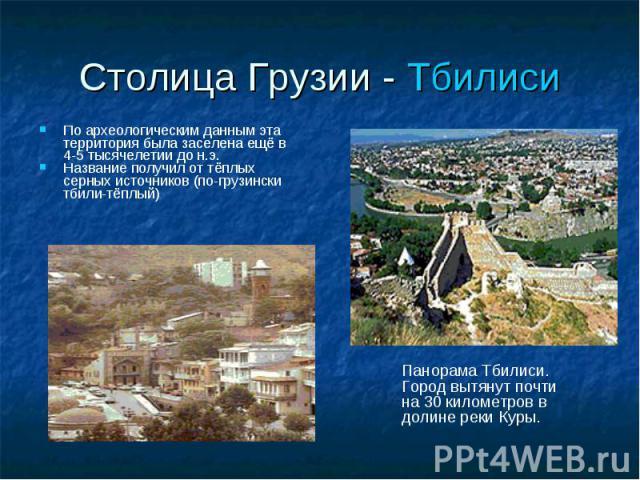По археологическим данным эта территория была заселена ещё в 4-5 тысячелетии до н.э. По археологическим данным эта территория была заселена ещё в 4-5 тысячелетии до н.э. Название получил от тёплых серных источников (по-грузински тбили-тёплый)