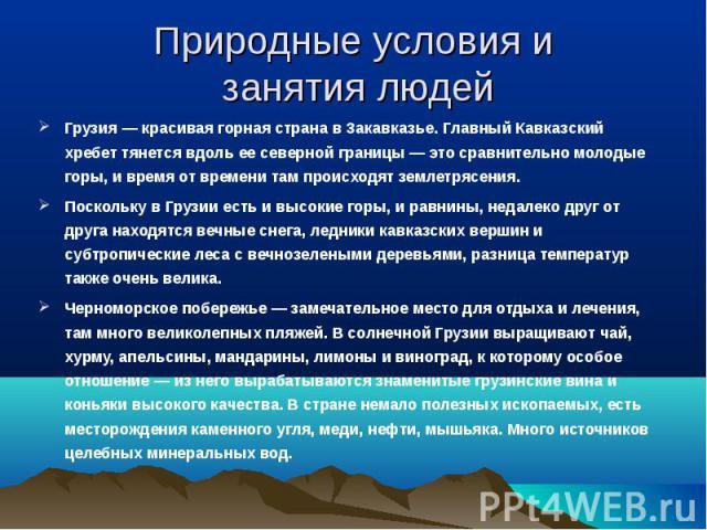Грузия — красивая горная страна в Закавказье. Главный Кавказский хребет тянется вдоль ее северной границы — это сравнительно молодые горы, и время от времени там происходят землетрясения. Грузия — красивая горная страна в Закавказье. Главный Кавказс…