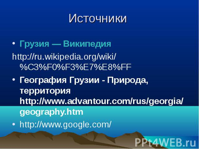 Грузия — Википедия Грузия — Википедия http://ru.wikipedia.org/wiki/%C3%F0%F3%E7%E8%FF География Грузии - Природа, территория http://www.advantour.com/rus/georgia/geography.htm http://www.google.com/