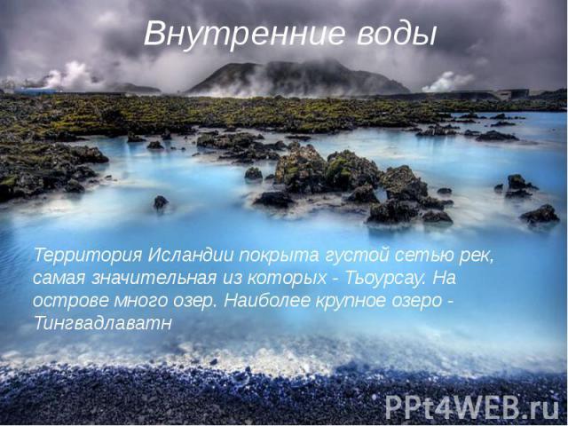 Территория Исландии покрыта густой сетью рек, самая значительная из которых - Тьоурсау. На острове много озер. Наиболее крупное озеро - Тингвадлаватн Территория Исландии покрыта густой сетью рек, самая значительная из которых - Тьоурсау. На острове …