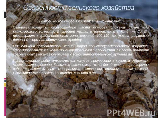 Особенности сельского хозяйства Геологическое строение и полезные ископаемые. Северо-западные и юго-восточные части острова сложены базальтами кайнозойского возраста. В средней части, в направлении с Ю.-З. на С.- В., простирается грабенообразная зон…
