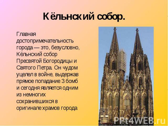 Главная достопримечательность города — это, безусловно, Кёльнский собор Пресвятой Богородицы и Святого Петра. Он чудом уцелел в войне, выдержав прямое попадание 3 бомб и сегодня является одним из немногих сохранившихся в оригинале храмов города Глав…