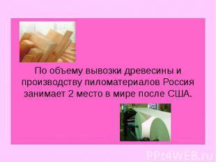 По объему вывозки древесины и производству пиломатериалов Россия занимает 2 мест