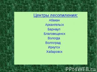 Центры лесопиления: Центры лесопиления: Абакан Архангельск Барнаул Благовещенск