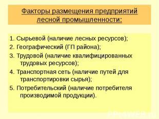 Факторы размещения предприятий лесной промышленности: 1. Сырьевой (наличие лесны