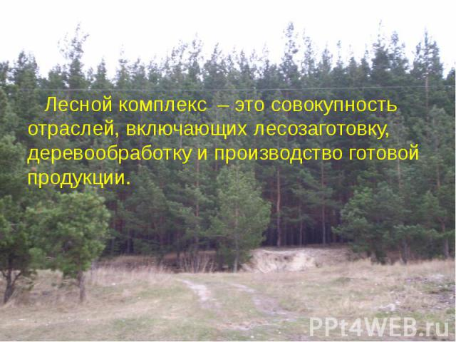 Лесной комплекс – это совокупность отраслей, включающих лесозаготовку, деревообработку и производство готовой продукции. Лесной комплекс – это совокупность отраслей, включающих лесозаготовку, деревообработку и производство готовой продукции.