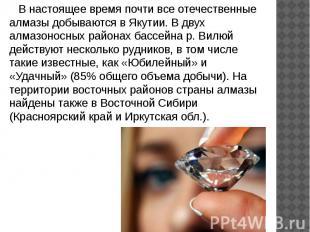 В настоящее время почти все отечественные алмазы добываются в Якутии. В двух алм