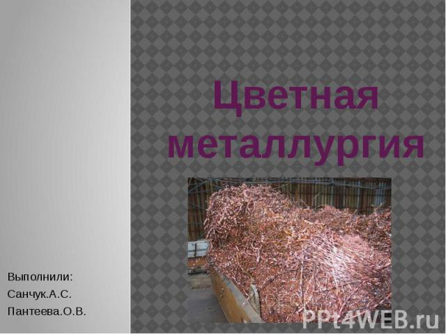 Цветная металлургия Выполнили: Санчук.А.С. Пантеева.О.В.