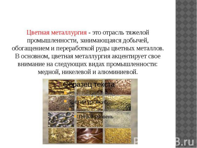 Цветная металлургия - это отрасль тяжелой промышленности, занимающаяся добычей, обогащением и переработкой руды цветных металлов. В основном, цветная металлургия акцентирует свое внимание на следующих видах промышленности: медной, никелевой и алюминиевой.