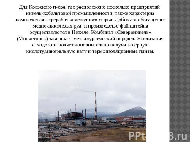 Для Кольского п-ова, где расположено несколько предприятий никель-кобальтовой промышленности, также характерна комплексная переработка исходного сырья. Добыча и обогащение медно-никелевых руд, и производство файнштейна осуществляются в Никеле. Комби…