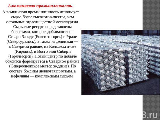 Алюминиевая промышленность. Алюминиевая промышленность. Алюминиевая промышленность использует сырье более высокого качества, чем остальные отрасли цветной металлургии. Сырьевые ресурсы представлены бокситами, которые добываются на Северо-Западе (Бок…