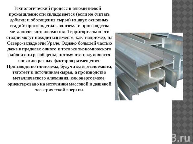 Технологический процесс в алюминиевой промышленности складывается (если не считать добычи и обогащения сырья) из двух основных стадий: производства глинозема и производства металлического алюминия. Территориально эти стадии могут находиться вместе, …