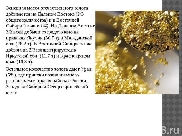 Основная масса отечественного золота добывается на Дальнем Востоке (2/3 общего количества) и в Восточной Сибири (свыше 1/4). На Дальнем Востоке 2/3 всей добычи сосредоточено на приисках Якутии (30,7 т) и Магаданской обл. (28,2 т). В Восточной Сибири…