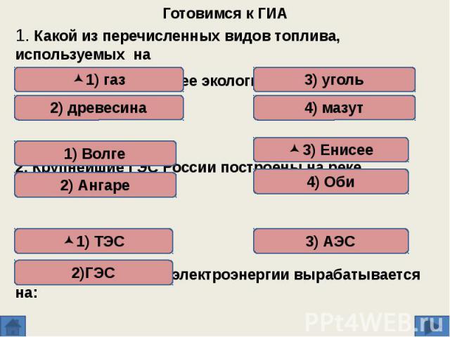 Готовимся к ГИА 1. Какой из перечисленных видов топлива, используемых на ТЭС, является наиболее экологически чистым? 2. Крупнейшие ГЭС России построены на реке 3. Наибольшая доля электроэнергии вырабатывается на: