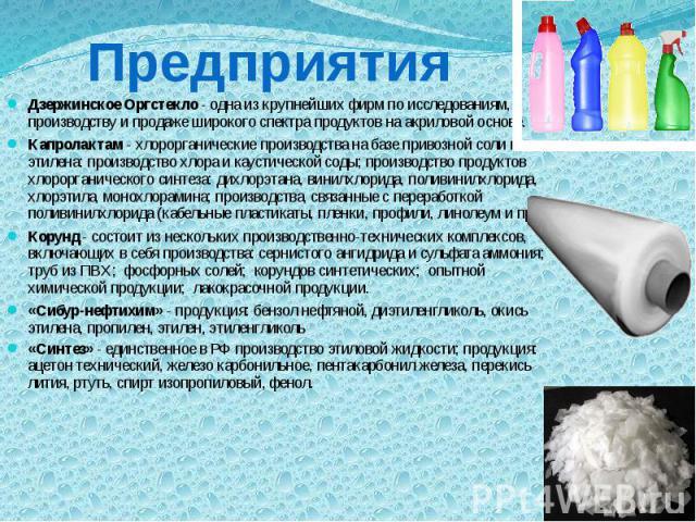 Предприятия Дзержинское Оргстекло - одна из крупнейших фирм по исследованиям, производству и продаже широкого спектра продуктов на акриловой основе. Капролактам - хлорорганические производства на базе привозной соли и этилена: производство хлора и к…
