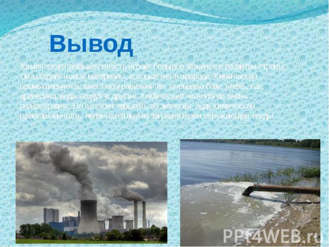 Вывод Химическая промышленность играет большое значение в развитии страны. Она создаёт новые материалы, которых нет в природе. Химическая промышленность имеет неограниченную сырьевую базу: нефть, газ, древесина, вода, воздух и другие. Химические тех…