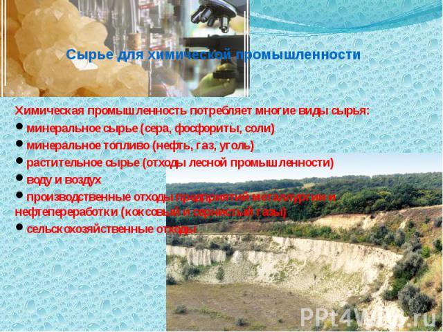 Сырье для химической промышленности Химическая промышленность потребляет многие виды сырья: минеральное сырье (сера, фосфориты, соли) минеральное топливо (нефть, газ, уголь) растительное сырье (отходы лесной промышленности) воду и воздух производств…