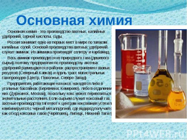 Основная химия Основная химия - это производство азотных, калийных удобрений, серной кислоты, соды. Россия занимает одно из первых мест в мире по запасам калийных солей. Основой производства азотных удобрений служит аммиак. Из аммиака производят сел…