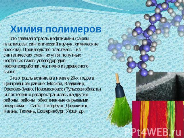 Химия полимеров Это главная отрасль нефтехимии (смолы, пластмассы, синтетический каучук, химические волокна). Производство пластмасс – из синтетических смол, из угля, попутных нефтяных газов, углеводородов нефтепереработки, частично из древесного сы…