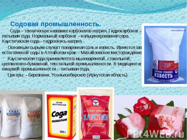 Содовая промышленность.   Сода – техническое название карбонатов натрия. Гидрокарбонат – питьевая сода. Нормальный карбонат – кальцинированная сера. Каустическая сода – гидроокись натрия.  Основным сырьем служит поваренная со…