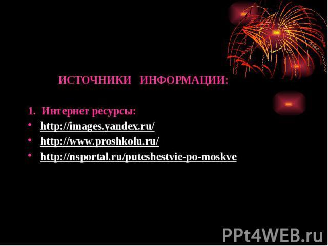 ИСТОЧНИКИ ИНФОРМАЦИИ: ИСТОЧНИКИ ИНФОРМАЦИИ: 1. Интернет ресурсы: http://images.yandex.ru/ http://www.proshkolu.ru/ http://nsportal.ru/puteshestvie-po-moskve