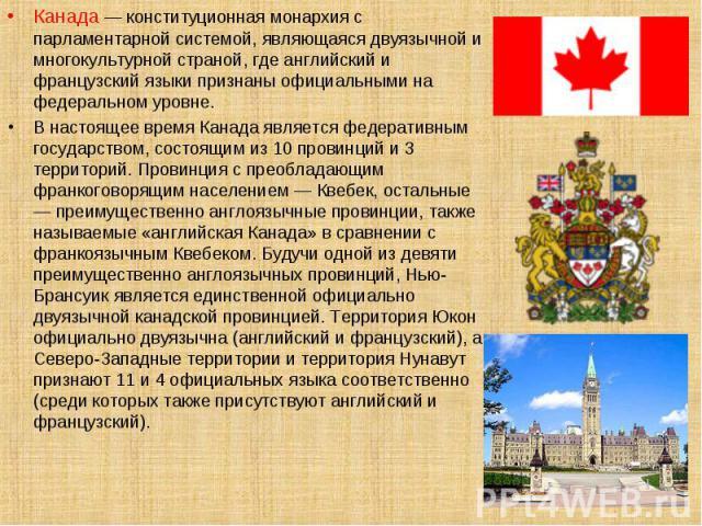 Канада — конституционная монархия с парламентарной системой, являющаяся двуязычной и многокультурной страной, где английский и французский языки признаны официальными на федеральном уровне. Канада — конституционная монархия с парламентарной системой…
