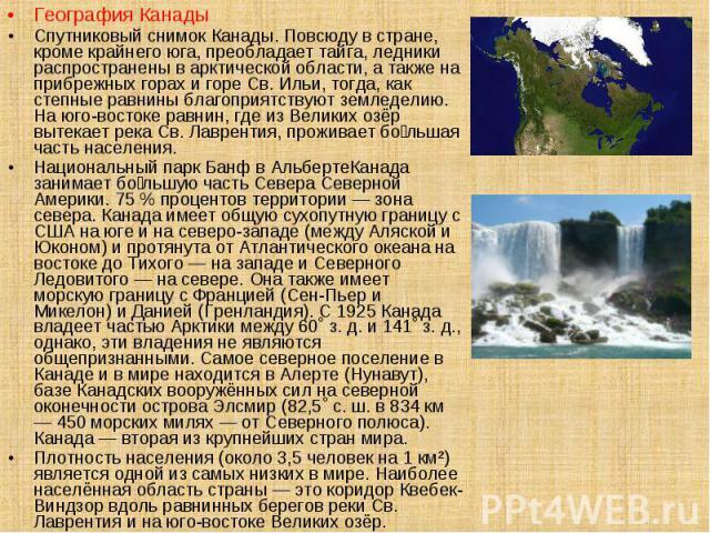 География Канады География Канады Спутниковый снимок Канады. Повсюду в стране, кроме крайнего юга, преобладает тайга, ледники распространены в арктической области, а также на прибрежных горах и горе Св. Ильи, тогда, как степные равнины благоприятств…