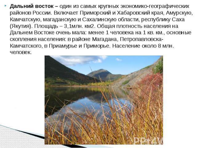 Дальний восток – один из самых крупных экономико-географических районов России. Включает Приморский и Хабаровский края, Амурскую, Камчатскую, магаданскую и Сахалинскую области, республику Саха (Якутия). Площадь – 3,1млн. км2. Общая плотность населен…