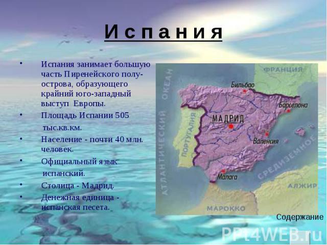 Испания занимает большую часть Пиренейского полу- острова, образующего крайний юго-западный выступ Европы. Испания занимает большую часть Пиренейского полу- острова, образующего крайний юго-западный выступ Европы. Площадь Испании 505 тыс.кв.км. Насе…