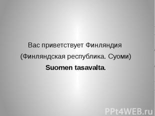 Вас приветствует Финляндия (Финляндская республика. Суоми) Suomen tasavalta.