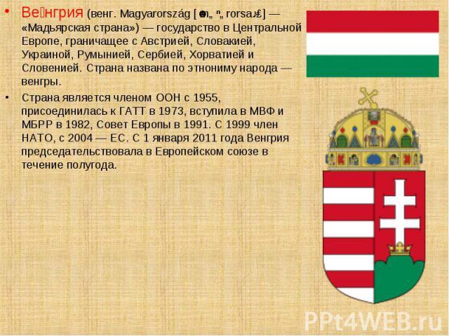 Ве нгрия (венг. Magyarország [ˈmɒɟɒrorsaːɡ] — «Мадьярская страна») — государство в Центральной Европе, граничащее с Австрией, Словакией, Украиной, Румынией, Сербией, Хорватией и Словенией. Страна названа по этнониму народа — венгры. Ве нгрия (венг. …